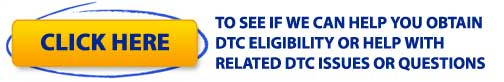 CLICK HERE TO SEE IF WE CAN HELP YOU OBTAIN DTC ELIGIBILITY OR HELP WITH RELATED DTC ISSUES OR QUESTIONS